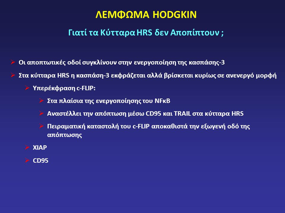ΛΕΜΦΩΜΑ HODGKIN Γιατί τα Κύτταρα HRS δεν Αποπίπτουν ;  Οι αποπτωτικές οδοί συγκλίνουν στην ενεργοποίηση της κασπάσης-3  Στα κύτταρα HRS η κασπάση-3 εκφράζεται αλλά βρίσκεται κυρίως σε ανενεργό μορφή  Υπερέκφραση c-FLIP:  Στα πλαίσια της ενεργοποίησης του NFκΒ  Αναστέλλει την απόπτωση μέσω CD95 και TRAIL στα κύτταρα HRS  Πειραματική καταστολή του c-FLIP αποκαθιστά την εξωγενή οδό της απόπτωσης  XIAP  CD95