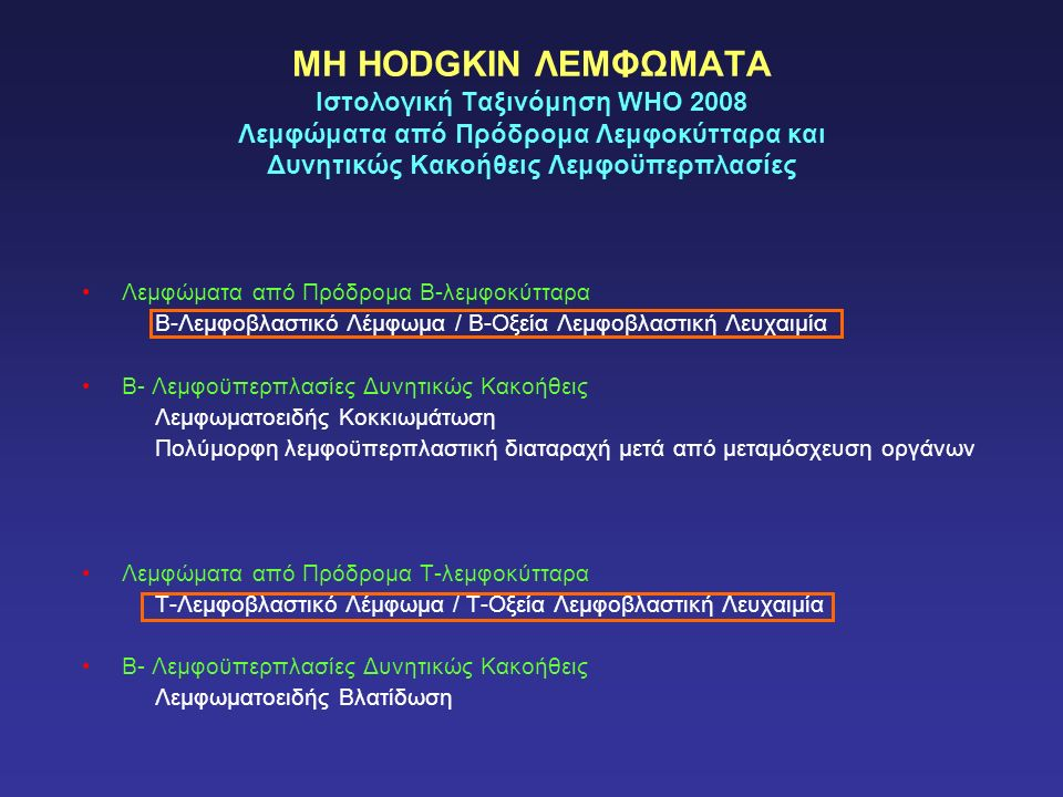 ΜΗ HODGKIN ΛΕΜΦΩΜΑΤΑ Ιστολογική Ταξινόμηση WHO 2008 Λεμφώματα από Πρόδρομα Λεμφοκύτταρα και Δυνητικώς Κακοήθεις Λεμφοϋπερπλασίες Λεμφώματα από Πρόδρομα Β-λεμφοκύτταρα Β-Λεμφοβλαστικό Λέμφωμα / Β-Οξεία Λεμφοβλαστική Λευχαιμία Β- Λεμφοϋπερπλασίες Δυνητικώς Κακοήθεις Λεμφωματοειδής Κοκκιωμάτωση Πολύμορφη λεμφοϋπερπλαστική διαταραχή μετά από μεταμόσχευση οργάνων Λεμφώματα από Πρόδρομα Τ-λεμφοκύτταρα Τ-Λεμφοβλαστικό Λέμφωμα / Τ-Οξεία Λεμφοβλαστική Λευχαιμία Β- Λεμφοϋπερπλασίες Δυνητικώς Κακοήθεις Λεμφωματοειδής Βλατίδωση
