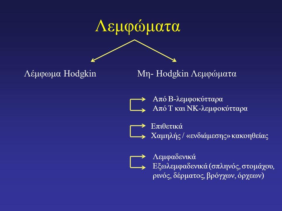 Λεμφώματα Λέμφωμα HodgkinΜη- Hodgkin Λεμφώματα Από Β-λεμφοκύτταρα Από Τ και ΝΚ-λεμφοκύτταρα Επιθετικά Χαμηλής / «ενδιάμεσης» κακοηθείας Λεμφαδενικά Εξωλεμφαδενικά (σπληνός, στομάχου, ρινός, δέρματος, βρόγχων, όρχεων)