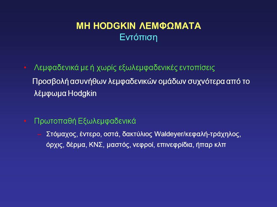 ΜΗ HODGKIN ΛΕΜΦΩΜΑΤΑ Εντόπιση Λεμφαδενικά με ή χωρίς εξωλεμφαδενικές εντοπίσεις Προσβολή ασυνήθων λεμφαδενικών ομάδων συχνότερα από το λέμφωμα Hodgkin Πρωτοπαθή Εξωλεμφαδενικά –Στόμαχος, έντερο, οστά, δακτύλιος Waldeyer/κεφαλή-τράχηλος, όρχις, δέρμα, ΚΝΣ, μαστός, νεφροί, επινεφρίδια, ήπαρ κλπ