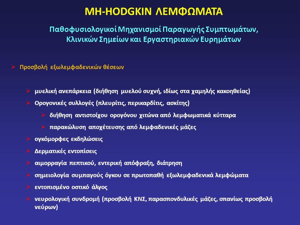 ΜΗ-HODGKIN ΛΕΜΦΩΜΑΤΑ Παθοφυσιολογικοί Μηχανισμοί Παραγωγής Συμπτωμάτων, Κλινικών Σημείων και Εργαστηριακών Ευρημάτων  Προσβολή εξωλεμφαδενικών θέσεων  μυελική ανεπάρκεια (διήθηση μυελού συχνή, ιδίως στα χαμηλής κακοηθείας)  Ορογονικές συλλογές (πλευρίτις, περικαρδίτις, ασκίτης)  διήθηση αντιστοίχου ορογόνου χιτώνα από λεμφωματικά κύτταρα  παρακώλυση αποχέτευσης από λεμφαδενικές μάζες  ογκόμορφες εκδηλώσεις  Δερματικές εντοπίσεις  αιμορραγία πεπτικού, εντερική απόφραξη, διάτρηση  σημειολογία συμπαγούς όγκου σε πρωτοπαθή εξωλεμφαδενικά λεμφώματα  εντοπισμένο οστικό άλγος  νευρολογική συνδρομή (προσβολή ΚΝΣ, παρασπονδυλικές μάζες, σπανίως προσβολή νεύρων)