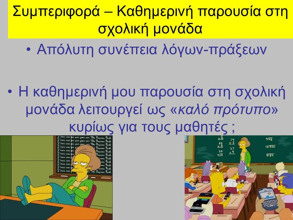 Συμπεριφορά – Καθημερινή παρουσία στη σχολική μονάδα Απόλυτη συνέπεια λόγων-πράξεων Η καθημερινή μου παρουσία στη σχολική μονάδα λειτουργεί ως «καλό πρότυπο» κυρίως για τους μαθητές ;