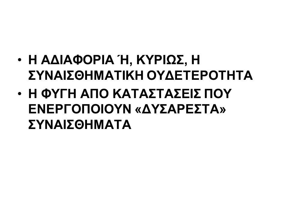 Η ΑΔΙΑΦΟΡΙΑ Ή, ΚΥΡΙΩΣ, Η ΣΥΝΑΙΣΘΗΜΑΤΙΚΗ ΟΥΔΕΤΕΡΟΤΗΤΑ Η ΦΥΓΗ ΑΠΟ ΚΑΤΑΣΤΑΣΕΙΣ ΠΟΥ ΕΝΕΡΓΟΠΟΙΟΥΝ «ΔΥΣΑΡΕΣΤΑ» ΣΥΝΑΙΣΘΗΜΑΤΑ