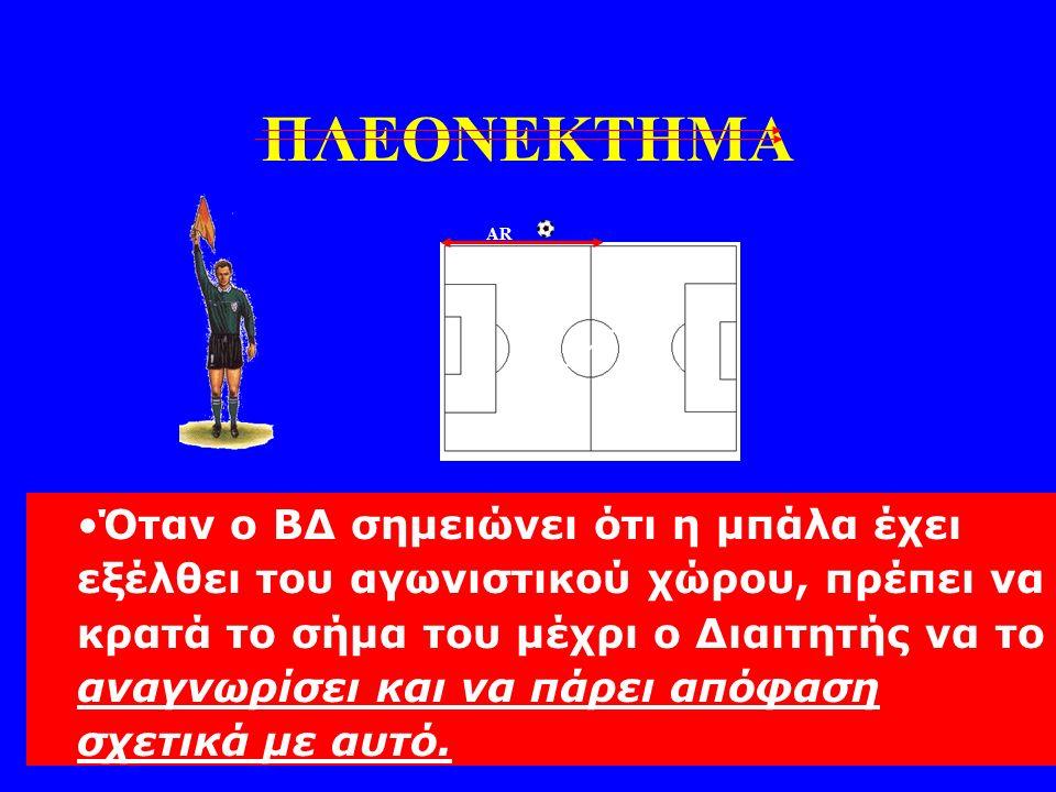 AR R Όταν ο ΒΔ σημειώνει ότι η μπάλα έχει εξέλθει του αγωνιστικού χώρου, πρέπει να κρατά το σήμα του μέχρι ο Διαιτητής να το αναγνωρίσει και να πάρει απόφαση σχετικά με αυτό.