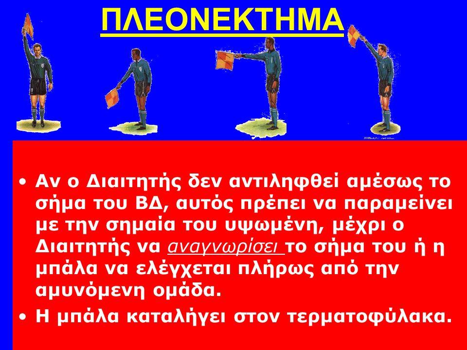 Αν ο Διαιτητής δεν αντιληφθεί αμέσως το σήμα του ΒΔ, αυτός πρέπει να παραμείνει με την σημαία του υψωμένη, μέχρι ο Διαιτητής να αναγνωρίσει το σήμα του ή η μπάλα να ελέγχεται πλήρως από την αμυνόμενη ομάδα.