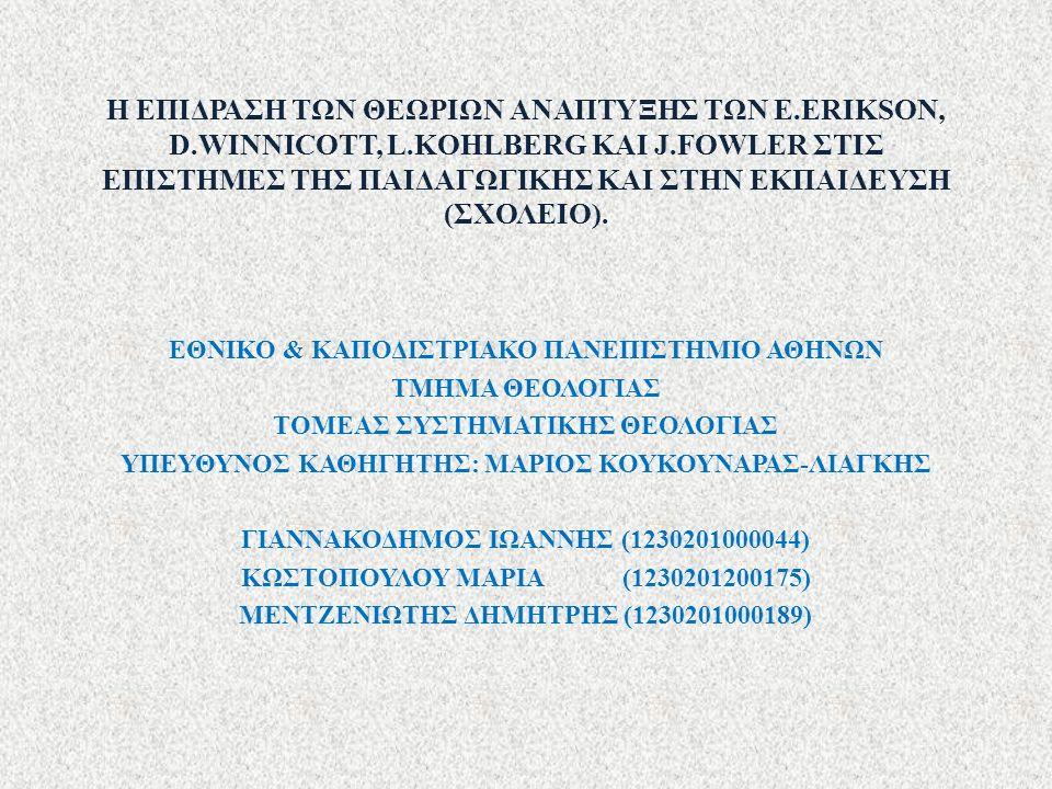 Η ΕΠΙΔΡΑΣΗ ΤΩΝ ΘΕΩΡΙΩΝ ΑΝΑΠΤΥΞΗΣ ΤΩΝ E.ERIKSON, D.WINNICOTT, L.KOHLBERG ΚΑΙ J.FOWLER ΣΤΙΣ ΕΠΙΣΤΗΜΕΣ ΤΗΣ ΠΑΙΔΑΓΩΓΙΚΗΣ ΚΑΙ ΣΤΗΝ ΕΚΠΑΙΔΕΥΣΗ (ΣΧΟΛΕΙΟ). ΕΘ