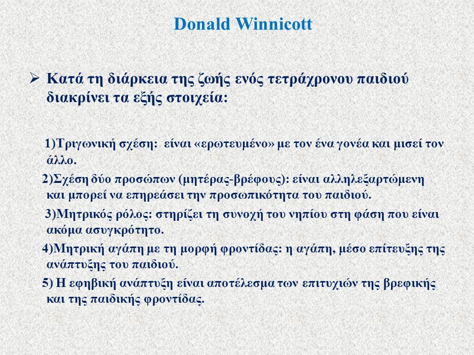 Donald Winnicott  Κατά τη διάρκεια της ζωής ενός τετράχρονου παιδιού διακρίνει τα εξής στοιχεία: 1)Τριγωνική σχέση: είναι «ερωτευμένο» με τον ένα γονέα και μισεί τον άλλο.