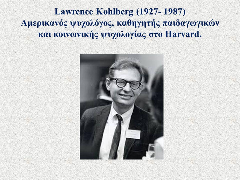 Lawrence Kohlberg (1927- 1987) Αμερικανός ψυχολόγος, καθηγητής παιδαγωγικών και κοινωνικής ψυχολογίας στο Harvard.