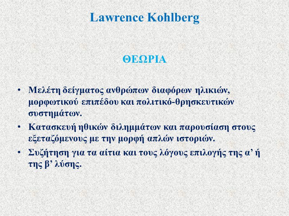 Lawrence Kohlberg ΘΕΩΡΙΑ Μελέτη δείγματος ανθρώπων διαφόρων ηλικιών, μορφωτικού επιπέδου και πολιτικό-θρησκευτικών συστημάτων. Κατασκευή ηθικών διλημμ