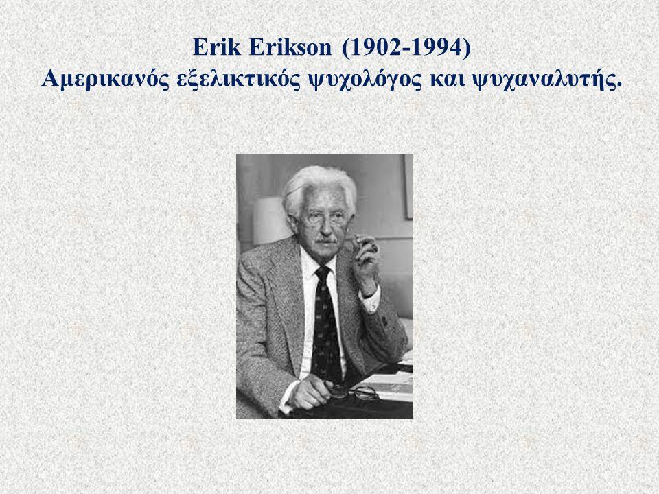 Erik Erikson (1902-1994) Αμερικανός εξελικτικός ψυχολόγος και ψυχαναλυτής.