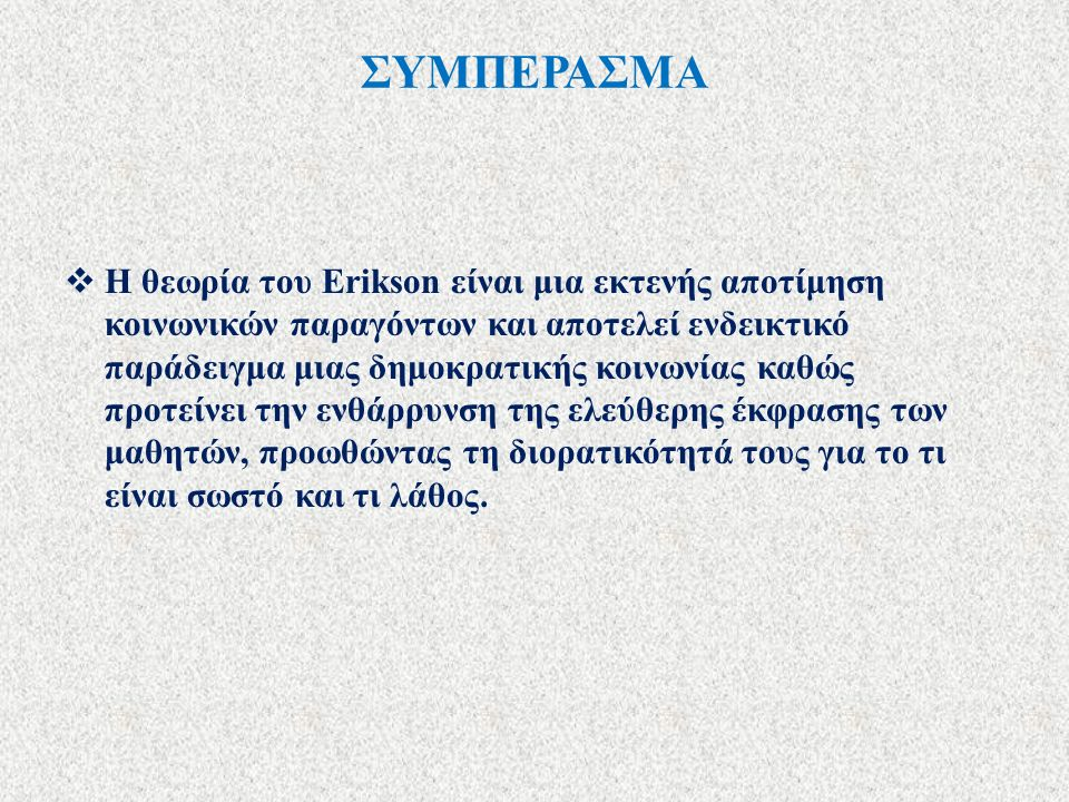 ΣΥΜΠΕΡΑΣΜΑ  Η θεωρία του Erikson είναι μια εκτενής αποτίμηση κοινωνικών παραγόντων και αποτελεί ενδεικτικό παράδειγμα μιας δημοκρατικής κοινωνίας καθ