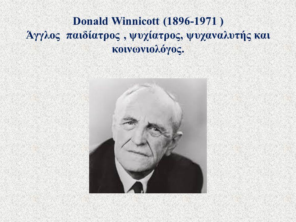 Donald Winnicott (1896-1971 ) Άγγλος παιδίατρος, ψυχίατρος, ψυχαναλυτής και κοινωνιολόγος.