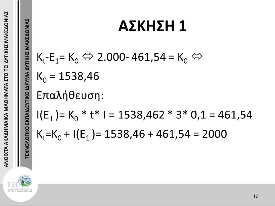 ΑΣΚΗΣΗ 1 Κ t -E 1 = K 0  2.000- 461,54 = K 0  K 0 = 1538,46 Επαλήθευση: I(E 1 )= K 0 * t* I = 1538,462 * 3* 0,1 = 461,54 Κ t =K 0 + I(E 1 )= 1538,46