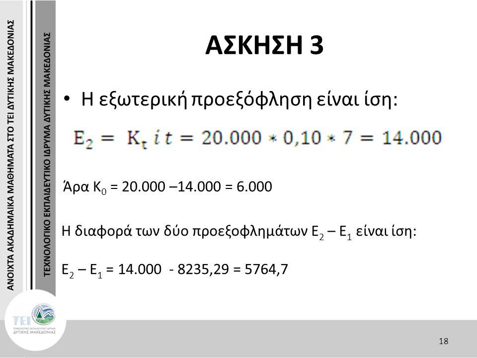 ΑΣΚΗΣΗ 3 Η εξωτερική προεξόφληση είναι ίση: 18 Η διαφορά των δύο προεξοφλημάτων Ε 2 – Ε 1 είναι ίση: Ε 2 – Ε 1 = 14.000 - 8235,29 = 5764,7 Άρα Κ 0 = 2