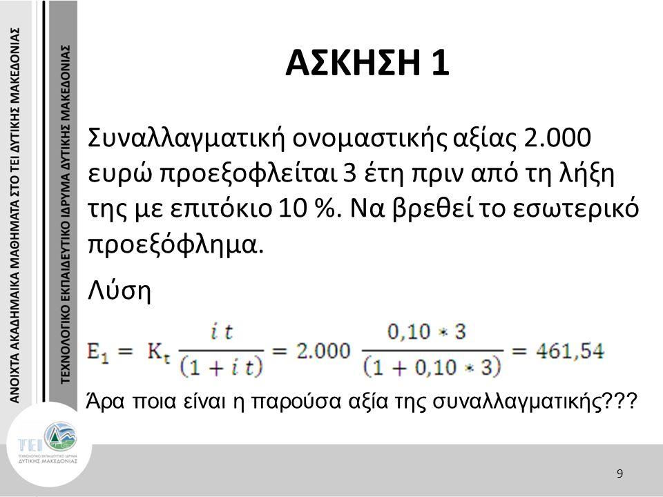 ΑΣΚΗΣΗ 1 Κ t -E 1 = K 0  2.000- 461,54 = K 0  K 0 = 1538,46 Επαλήθευση: I(E 1 )= K 0 * t* I = 1538,462 * 3* 0,1 = 461,54 Κ t =K 0 + I(E 1 )= 1538,46 + 461,54 = 2000 10
