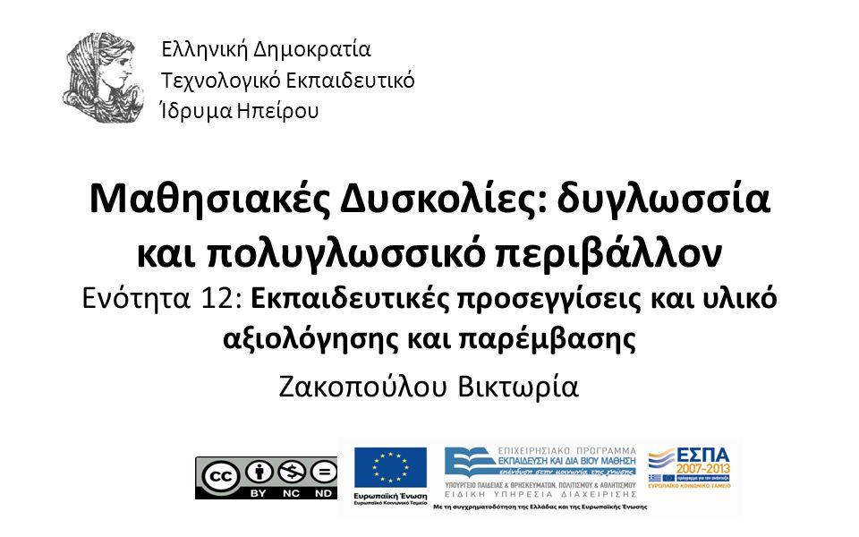 1 Μαθησιακές Δυσκολίες: δυγλωσσία και πολυγλωσσικό περιβάλλον Ενότητα 12: Εκπαιδευτικές προσεγγίσεις και υλικό αξιολόγησης και παρέμβασης Ζακοπούλου Βικτωρία Ελληνική Δημοκρατία Τεχνολογικό Εκπαιδευτικό Ίδρυμα Ηπείρου