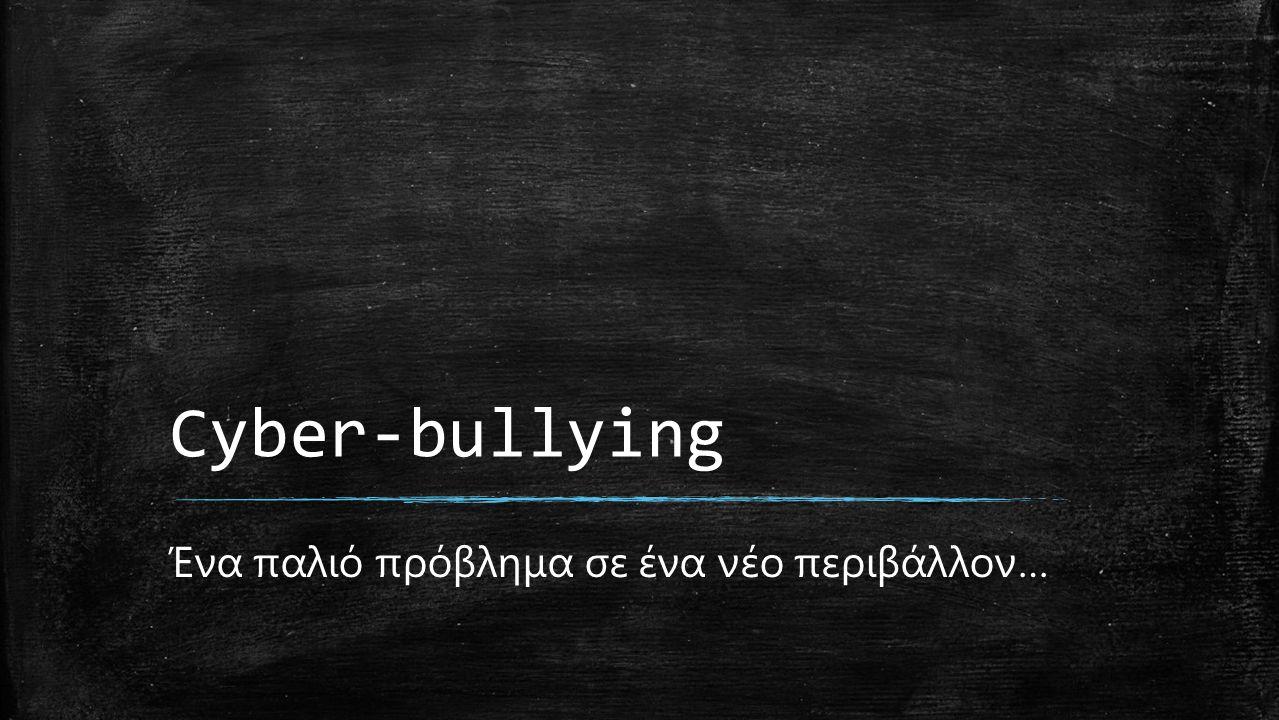 Cyber-bullying Ένα παλιό πρόβλημα σε ένα νέο περιβάλλον…