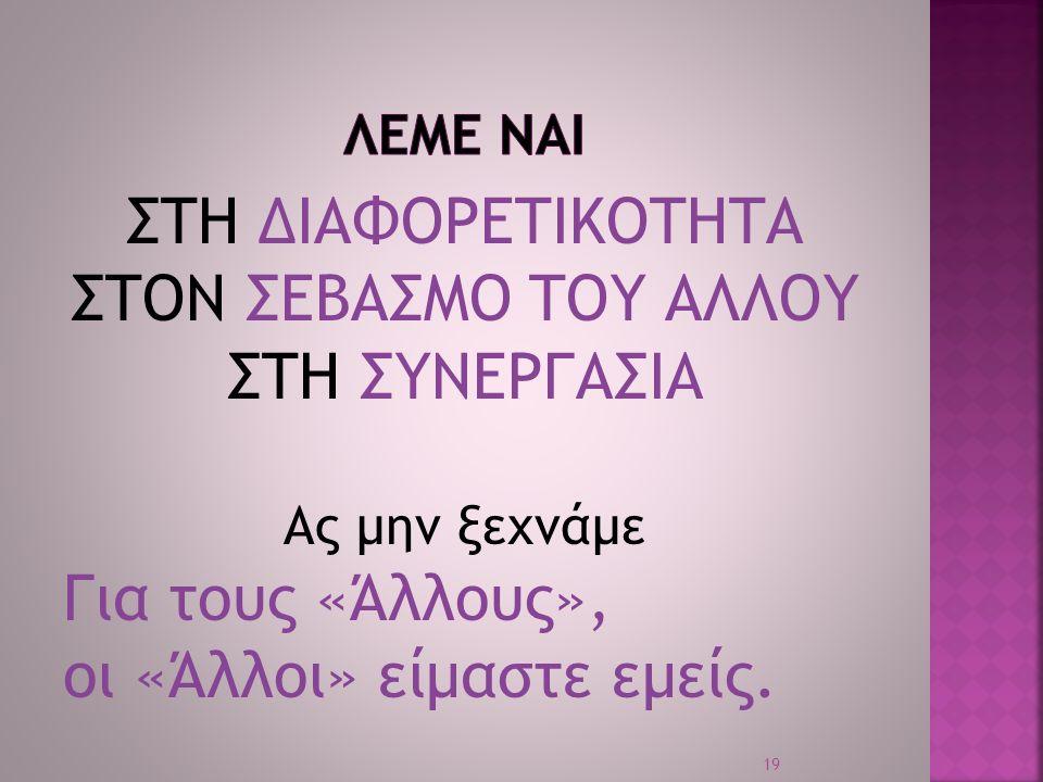 ΣΤΗ ΔΙΑΦΟΡΕΤΙΚΟΤΗΤΑ ΣΤΟΝ ΣΕΒΑΣΜΟ ΤΟΥ ΑΛΛΟΥ ΣΤΗ ΣΥΝΕΡΓΑΣΙΑ Ας μην ξεχνάμε Για τους «Άλλους», οι «Άλλοι» είμαστε εμείς. 19