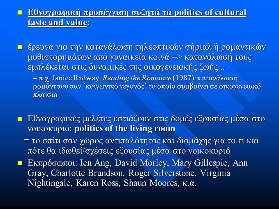 Εθνογραφική προσέγγιση συζητά τα politics of cultural taste and value: Εθνογραφική προσέγγιση συζητά τα politics of cultural taste and value: έρευνα για την κατανάλωση τηλεοπτικών σήριαλ ή ρομαντικών μυθιστορημάτων από γυναικεία κοινά => κατανάλωσή τους εμπλέκεται στις δυναμικές της οικογενειακής ζωής...