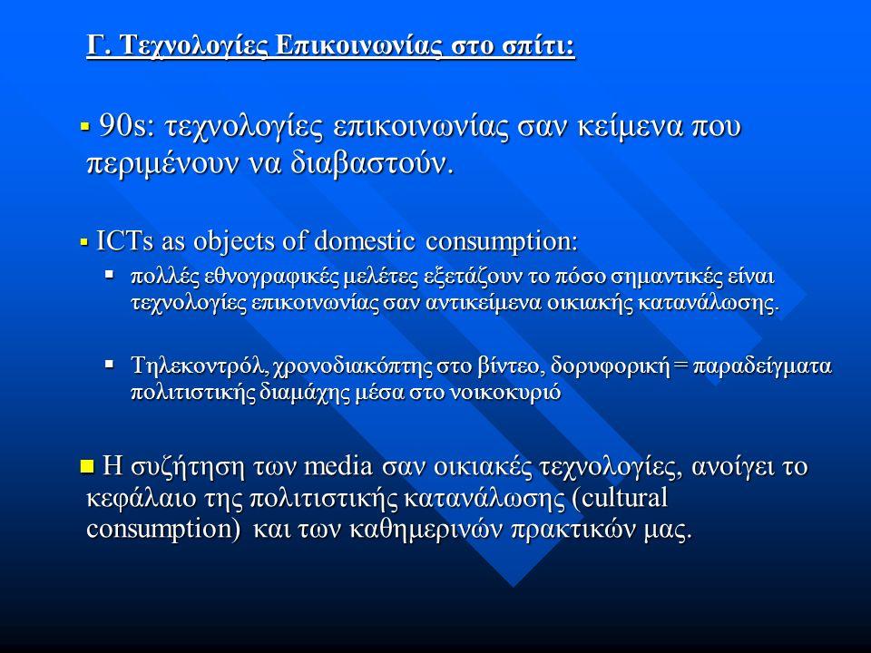 Γ. Τεχνολογίες Επικοινωνίας στο σπίτι:  90s: τεχνολογίες επικοινωνίας σαν κείμενα που περιμένουν να διαβαστούν.  ICTs as objects of domestic consump