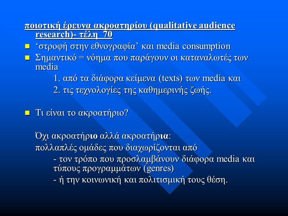 ποιοτική έρευνα ακροατηρίου (qualitative audience research)- τέλη 70 'στροφή στην εθνογραφία' και media consumption 'στροφή στην εθνογραφία' και media consumption Σημαντικό = νόημα που παράγουν οι καταναλωτές των media Σημαντικό = νόημα που παράγουν οι καταναλωτές των media 1.