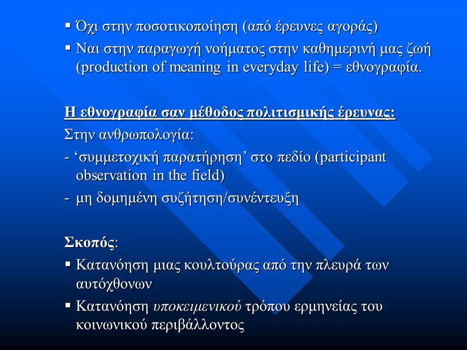  Όχι στην ποσοτικοποίηση (από έρευνες αγοράς)  Ναι στην παραγωγή νοήματος στην καθημερινή μας ζωή (production of meaning in everyday life) = εθνογραφία.