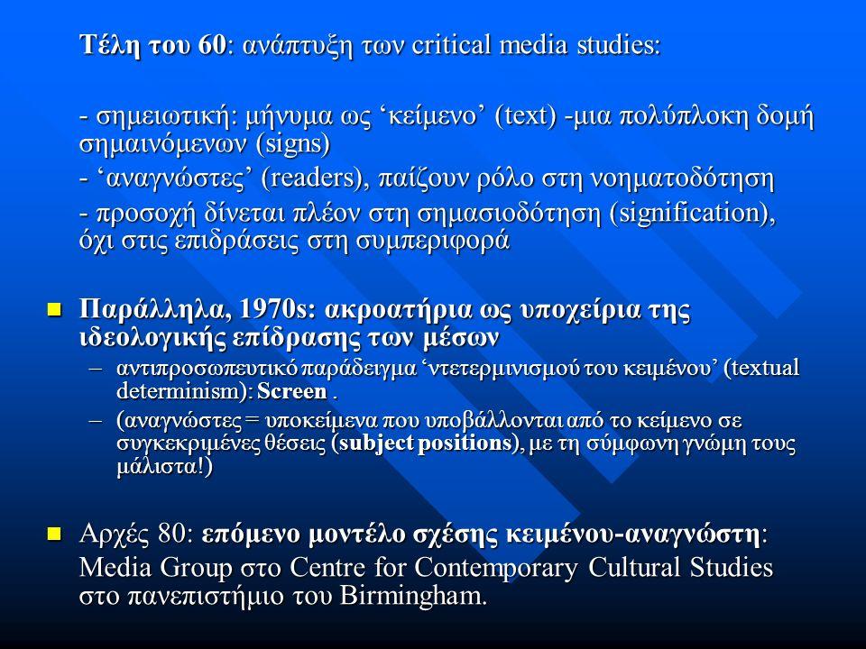 Τέλη του 60: ανάπτυξη των critical media studies: - σημειωτική: μήνυμα ως 'κείμενο' (text) -μια πολύπλοκη δομή σημαινόμενων (signs) - 'αναγνώστες' (readers), παίζουν ρόλο στη νοηματοδότηση - προσοχή δίνεται πλέον στη σημασιοδότηση (signification), όχι στις επιδράσεις στη συμπεριφορά Παράλληλα, 1970s: ακροατήρια ως υποχείρια της ιδεολογικής επίδρασης των μέσων Παράλληλα, 1970s: ακροατήρια ως υποχείρια της ιδεολογικής επίδρασης των μέσων –αντιπροσωπευτικό παράδειγμα 'ντετερμινισμού του κειμένου' (textual determinism): Screen.