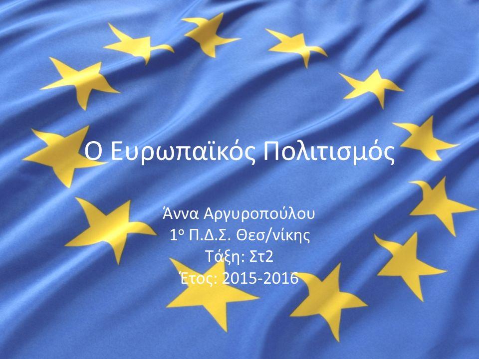 Ο Ευρωπαϊκός Πολιτισμός Άννα Αργυροπούλου 1 ο Π.Δ.Σ. Θεσ/νίκης Τάξη: Στ2 Έτος: 2015-2016