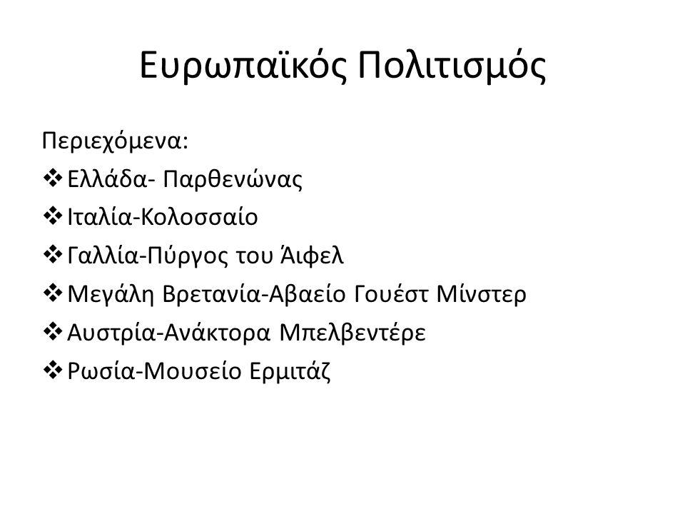 Ευρωπαϊκός Πολιτισμός Περιεχόμενα:  Ελλάδα- Παρθενώνας  Ιταλία-Κολοσσαίο  Γαλλία-Πύργος του Άιφελ  Μεγάλη Βρετανία-Αβαείο Γουέστ Μίνστερ  Αυστρία-Ανάκτορα Μπελβεντέρε  Ρωσία-Μουσείο Ερμιτάζ