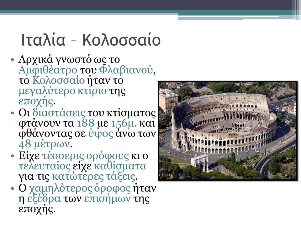 Ιταλία – Κολοσσαίο Αρχικά γνωστό ως το Αμφιθέατρο του Φλαβιανού, το Κολοσσαίο ήταν το μεγαλύτερο κτίριο της εποχής. Οι διαστάσεις του κτίσματος φτάνου