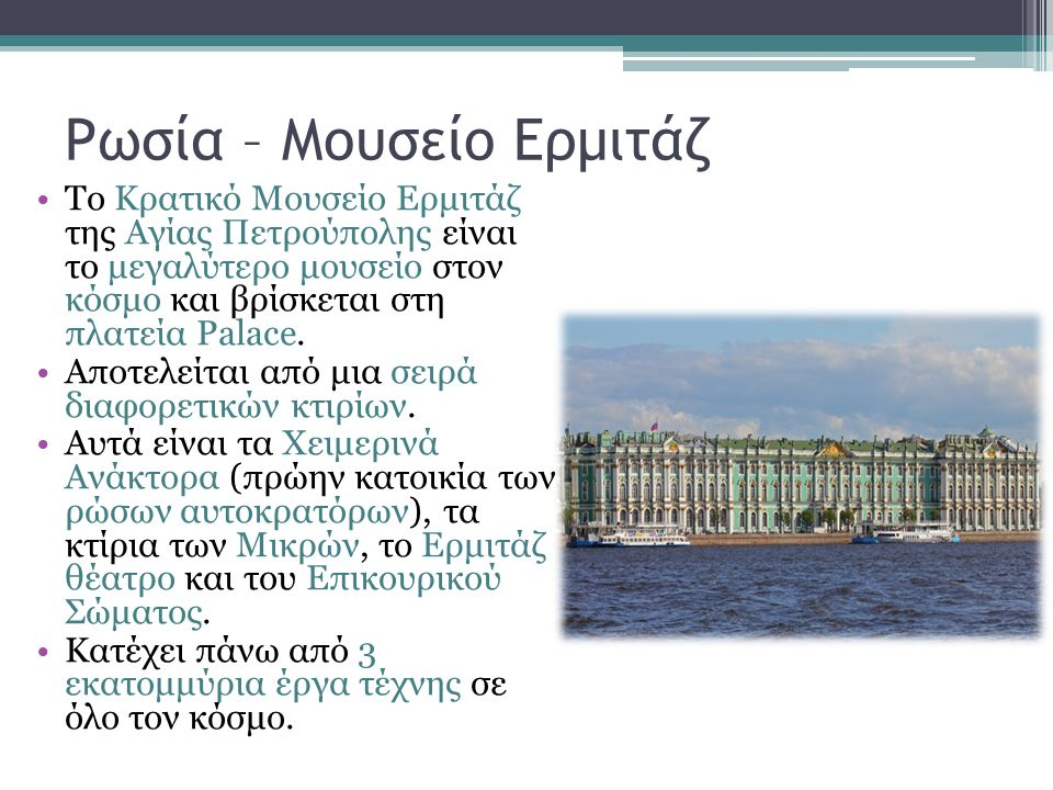 Ρωσία – Μουσείο Ερμιτάζ Το Κρατικό Μουσείο Ερμιτάζ της Αγίας Πετρούπολης είναι το μεγαλύτερο μουσείο στον κόσμο και βρίσκεται στη πλατεία Palace. Αποτ