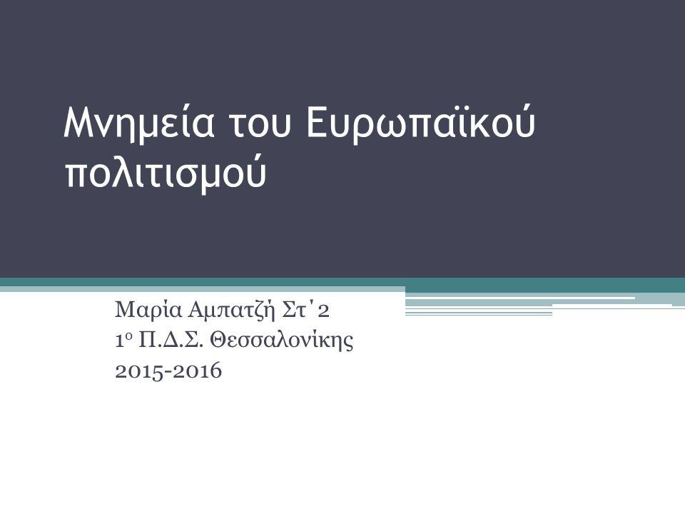 Μνημεία του Ευρωπαϊκού πολιτισμού Μαρία Αμπατζή Στ΄2 1 ο Π.Δ.Σ. Θεσσαλονίκης 2015-2016