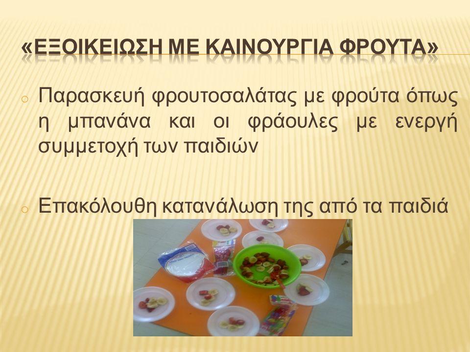 o Παρασκευή φρουτοσαλάτας με φρούτα όπως η μπανάνα και οι φράουλες με ενεργή συμμετοχή των παιδιών o Επακόλουθη κατανάλωση της από τα παιδιά