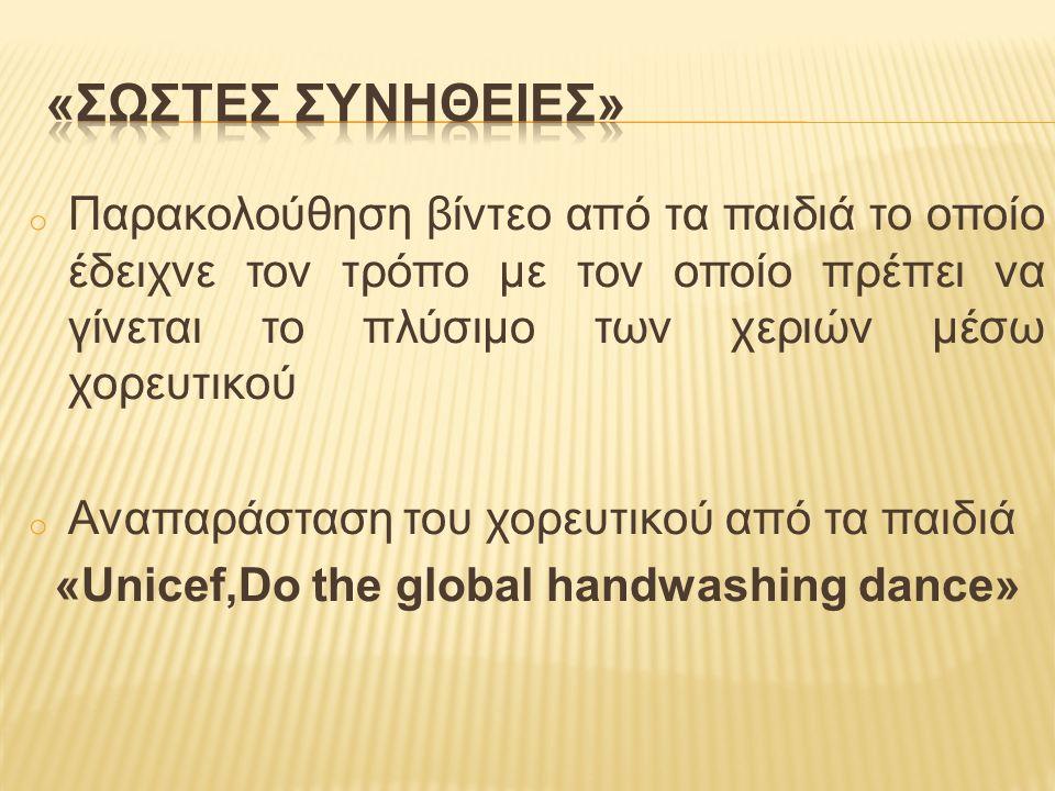 o Παρακολούθηση βίντεο από τα παιδιά το οποίο έδειχνε τον τρόπο με τον οποίο πρέπει να γίνεται το πλύσιμο των χεριών μέσω χορευτικού o Αναπαράσταση του χορευτικού από τα παιδιά «Unicef,Do the global handwashing dance»