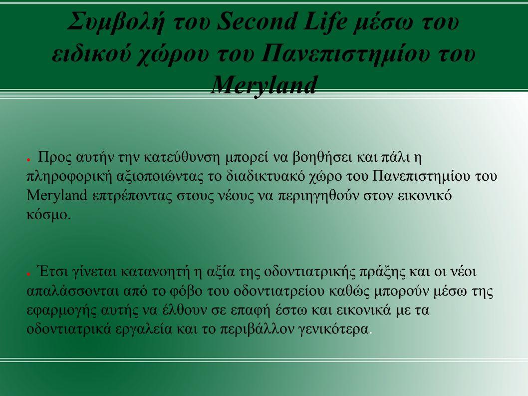 Συμβολή του Second Life μέσω του ειδικού χώρου του Πανεπιστημίου του Meryland ● Προς αυτήν την κατεύθυνση μπορεί να βοηθήσει και πάλι η πληροφορική αξιοποιώντας το διαδικτυακό χώρο του Πανεπιστημίου του Μeryland επτρέποντας στους νέους να περιηγηθούν στον εικονικό κόσμο.