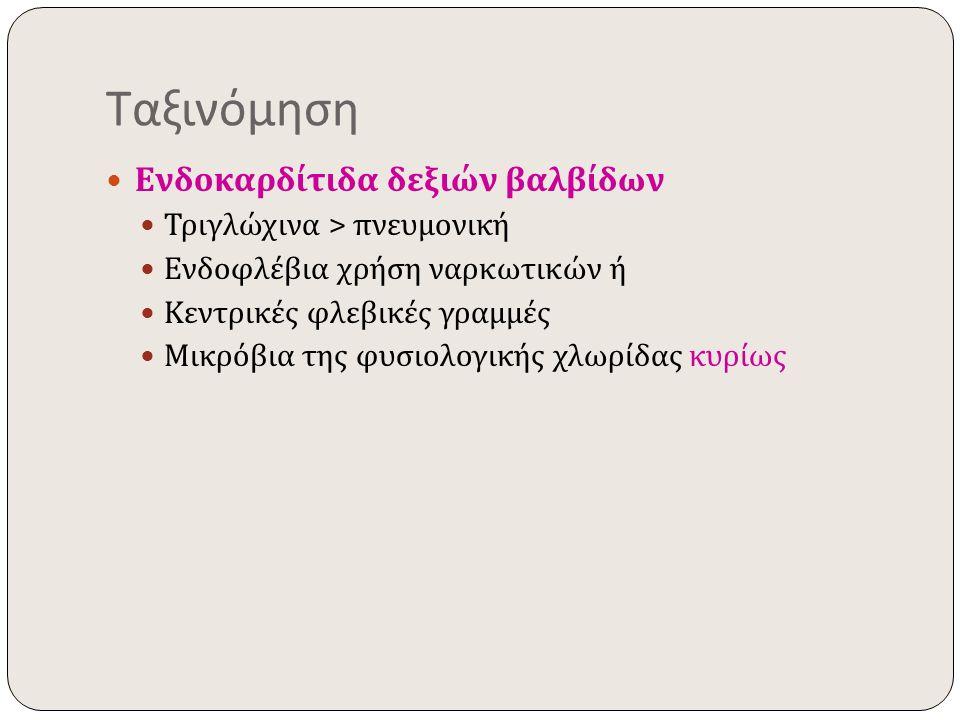 Ταξινόμηση Ενδοκαρδίτιδα δεξιών βαλβίδων Τριγλώχινα > πνευμονική Ενδοφλέβια χρήση ναρκωτικών ή Κεντρικές φλεβικές γραμμές Μικρόβια της φυσιολογικής χλ