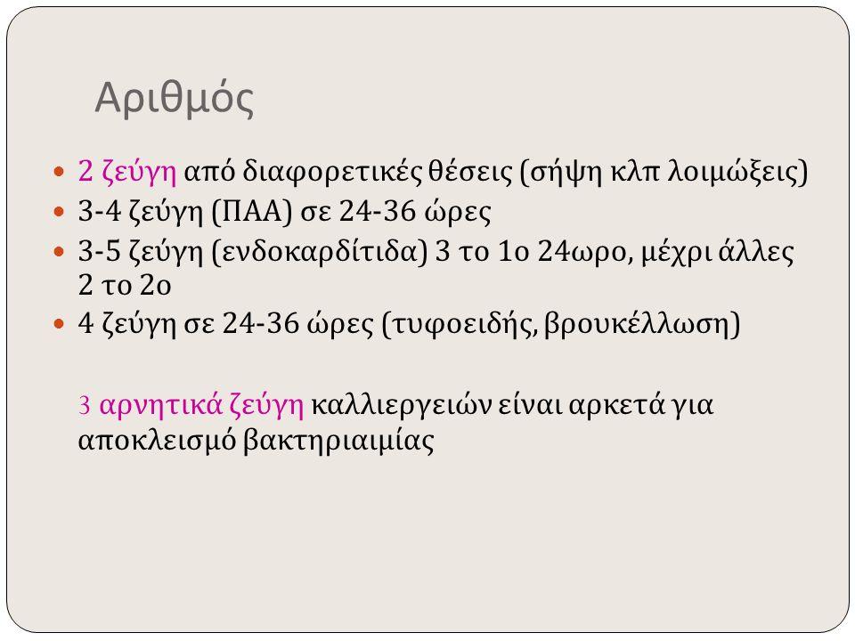 Αριθμός 2 ζεύγη από διαφορετικές θέσεις ( σήψη κλπ λοιμώξεις ) 3-4 ζεύγη ( ΠΑΑ ) σε 24-36 ώρες 3-5 ζεύγη ( ενδοκαρδίτιδα ) 3 το 1 ο 24 ωρο, μέχρι άλλε
