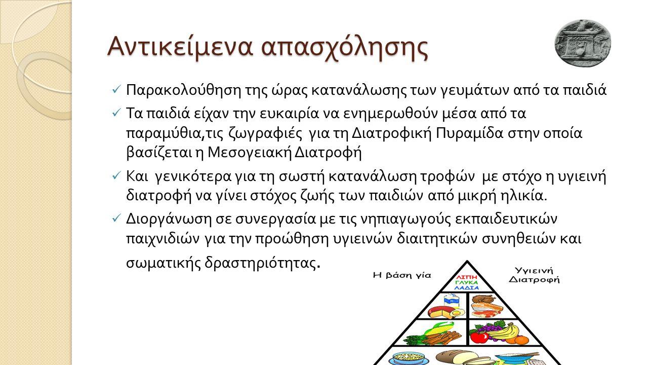 Αντικείμενα απασχόλησης Παρακολούθηση της ώρας κατανάλωσης των γευμάτων από τα παιδιά Τα παιδιά είχαν την ευκαιρία να ενημερωθούν μέσα από τα παραμύθια, τις ζωγραφιές για τη Διατροφική Πυραμίδα στην οποία βασίζεται η Μεσογειακή Διατροφή Και γενικότερα για τη σωστή κατανάλωση τροφών με στόχο η υγιεινή διατροφή να γίνει στόχος ζωής των παιδιών από μικρή ηλικία.