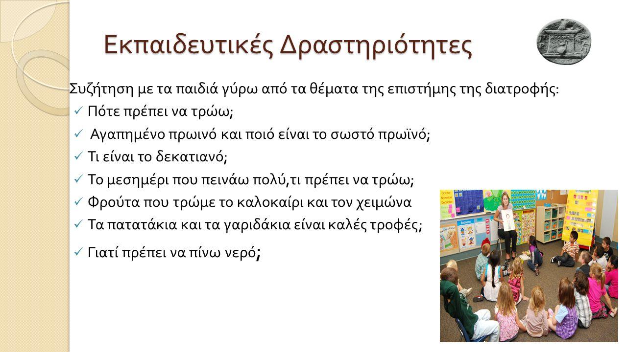 Εκπαιδευτικές Δραστηριότητες Συζήτηση με τα παιδιά γύρω από τα θέματα της επιστήμης της διατροφής : Πότε πρέπει να τρώω ; Αγαπημένο πρωινό και ποιό είναι το σωστό πρωϊνό ; Τι είναι το δεκατιανό ; Το μεσημέρι που πεινάω πολύ, τι πρέπει να τρώω ; Φρούτα που τρώμε το καλοκαίρι και τον χειμώνα Τα πατατάκια και τα γαριδάκια είναι καλές τροφές ; Γιατί πρέπει να πίνω νερό ;