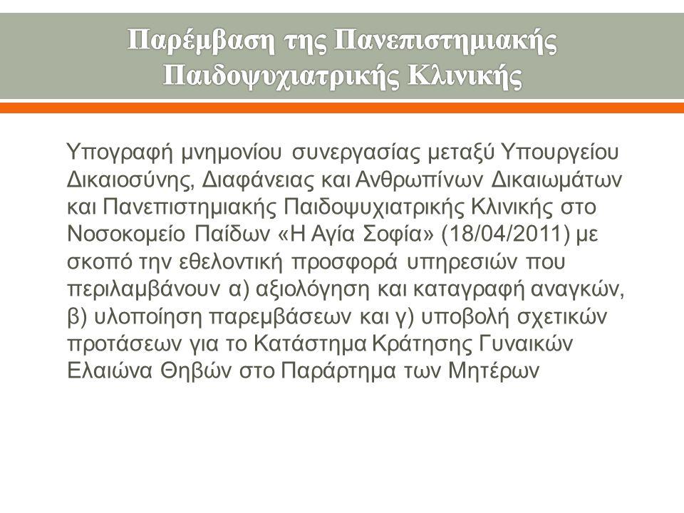Υπογραφή μνημονίου συνεργασίας μεταξύ Υπουργείου Δικαιοσύνης, Διαφάνειας και Ανθρωπίνων Δικαιωμάτων και Πανεπιστημιακής Παιδοψυχιατρικής Κλινικής στο Νοσοκομείο Παίδων « Η Αγία Σοφία » (18/04/2011) με σκοπό την εθελοντική προσφορά υπηρεσιών που περιλαμβάνουν α ) αξιολόγηση και καταγραφή αναγκών, β ) υλοποίηση παρεμβάσεων και γ ) υποβολή σχετικών προτάσεων για το Κατάστημα Κράτησης Γυναικών Ελαιώνα Θηβών στο Παράρτημα των Μητέρων