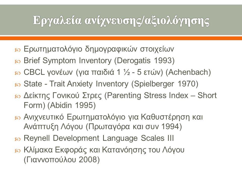  Ερωτηματολόγιο δημογραφικών στοιχείων  Brief Symptom Inventory ( Derogatis 1 993)  CBCL γονέων ( για παιδιά 1 ½ - 5 ετών ) ( Achenbach )  State - Trait Anxiety Inventory ( Spielberger 1970 )  Δείκτης Γονικού Στρες (Parenting Stress Index – Short Form ) ( Abidin 1995 )  Ανιχνευτικό Ερωτηματολόγιο για Καθυστέρηση και Ανάπτυξη Λόγου ( Πρωταγόρα και συν 1994)  Reynell Development Language Scales III  Κλίμακα Εκφοράς και Κατανόησης του Λόγου ( Γιαννοπούλου 2008)