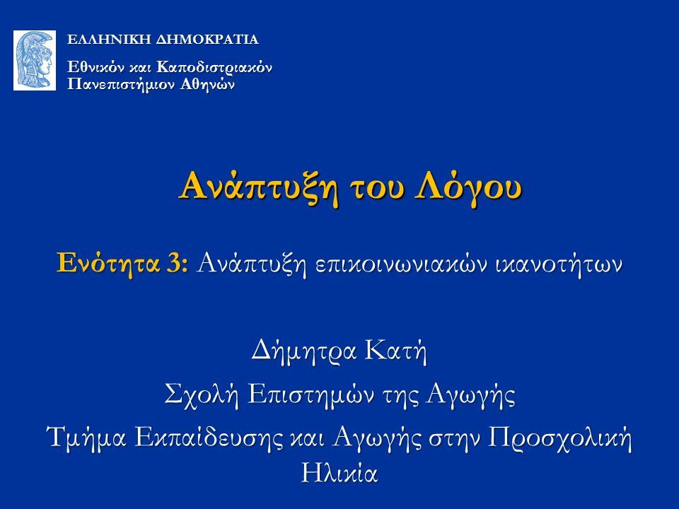Ανάπτυξη του Λόγου Ενότητα 3: Ανάπτυξη επικοινωνιακών ικανοτήτων Δήμητρα Κατή Σχολή Επιστημών της Αγωγής Τμήμα Εκπαίδευσης και Αγωγής στην Προσχολική Ηλικία ΕΛΛΗΝΙΚΗ ΔΗΜΟΚΡΑΤΙΑ Εθνικόν και Καποδιστριακόν Πανεπιστήμιον Αθηνών