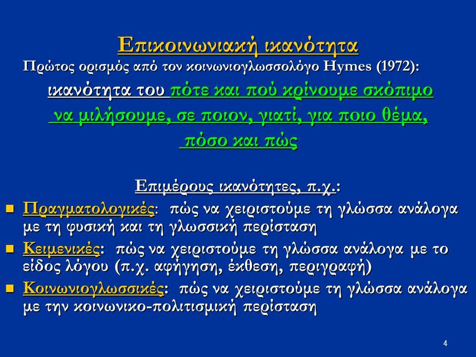 4 Επικοινωνιακή ικανότητα Πρώτος ορισμός από τον κοινωνιογλωσσολόγο Hymes (1972): ικανότητα του πότε και πού κρίνουμε σκόπιμο ικανότητα του πότε και πού κρίνουμε σκόπιμο να μιλήσουμε, σε ποιον, γιατί, για πoιο θέμα, να μιλήσουμε, σε ποιον, γιατί, για πoιο θέμα, πόσο και πώς πόσο και πώς Επιμέρους ικανότητες, π.χ.: Πραγματολογικές: πώς να χειριστούμε τη γλώσσα ανάλογα με τη φυσική και τη γλωσσική περίσταση Πραγματολογικές: πώς να χειριστούμε τη γλώσσα ανάλογα με τη φυσική και τη γλωσσική περίσταση Κειμενικές: πώς να χειριστούμε τη γλώσσα ανάλογα με το είδος λόγου (π.χ.