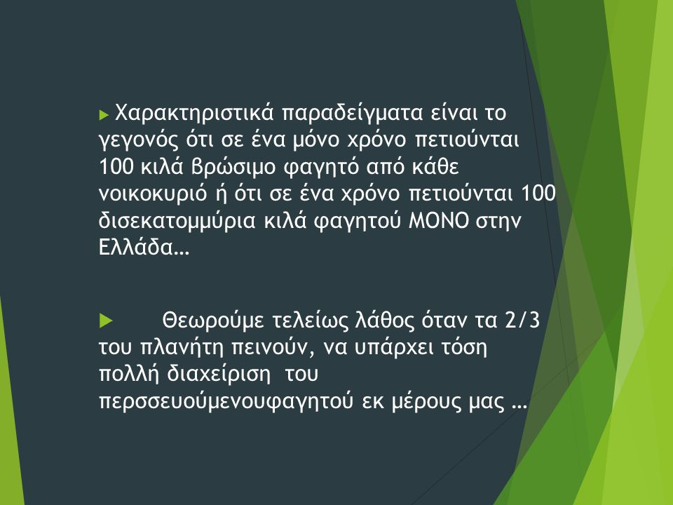  Χαρακτηριστικά παραδείγματα είναι το γεγονός ότι σε ένα μόνο χρόνο πετιούνται 100 κιλά βρώσιμο φαγητό από κάθε νοικοκυριό ή ότι σε ένα χρόνο πετιούνται 100 δισεκατομμύρια κιλά φαγητού ΜΟΝΟ στην Ελλάδα…  Θεωρούμε τελείως λάθος όταν τα 2/3 του πλανήτη πεινούν, να υπάρχει τόση πολλή διαχείριση του περσσευούμενουφαγητού εκ μέρους μας …