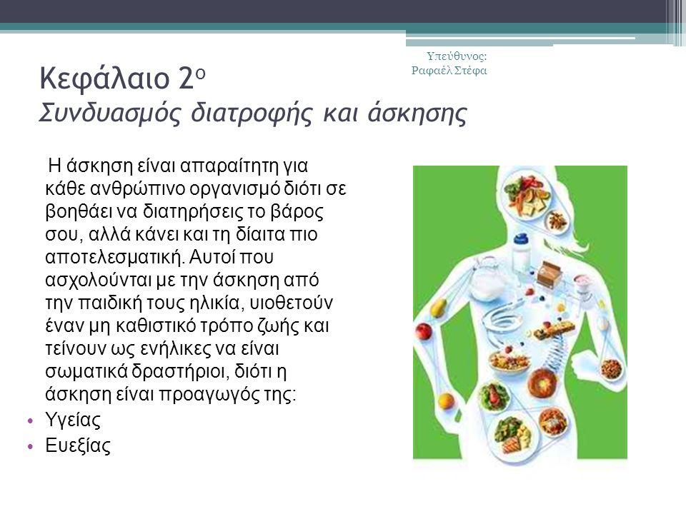 Κεφάλαιο 2 ο Συνδυασμός διατροφής και άσκησης Η άσκηση είναι απαραίτητη για κάθε ανθρώπινο οργανισμό διότι σε βοηθάει να διατηρήσεις το βάρος σου, αλλά κάνει και τη δίαιτα πιο αποτελεσματική.