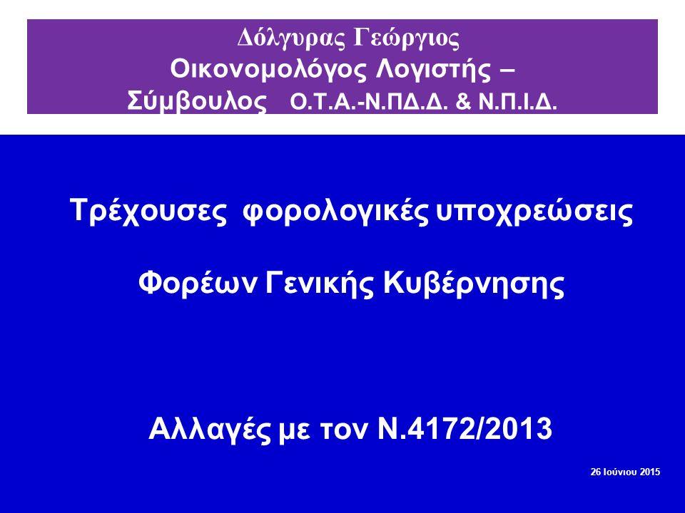 Τρέχουσες φορολογικές υποχρεώσεις Φορέων Γενικής Κυβέρνησης Αλλαγές με τον Ν.4172/2013 26 Ιούνιου 2015 Δόλγυρας Γεώργιος Οικονομολόγος Λογιστής – Σύμβ