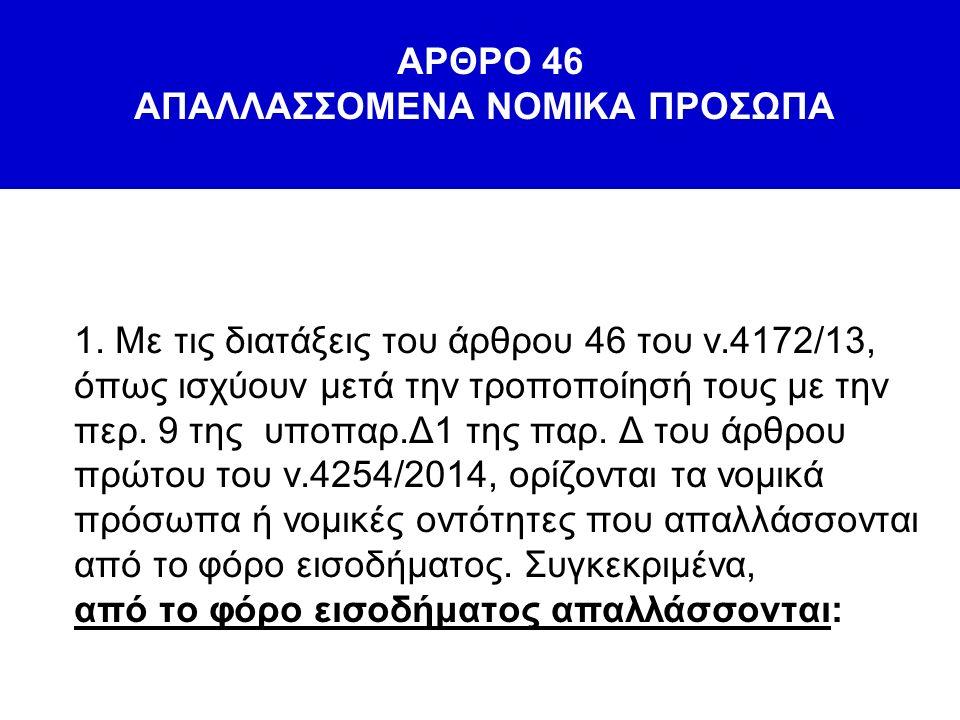 ΑΡΘΡΟ 46 ΑΠΑΛΛΑΣΣΟΜΕΝΑ ΝΟΜΙΚΑ ΠΡΟΣΩΠΑ 1. Με τις διατάξεις του άρθρου 46 του ν.4172/13, όπως ισχύουν μετά την τροποποίησή τους με την περ. 9 της υποπαρ