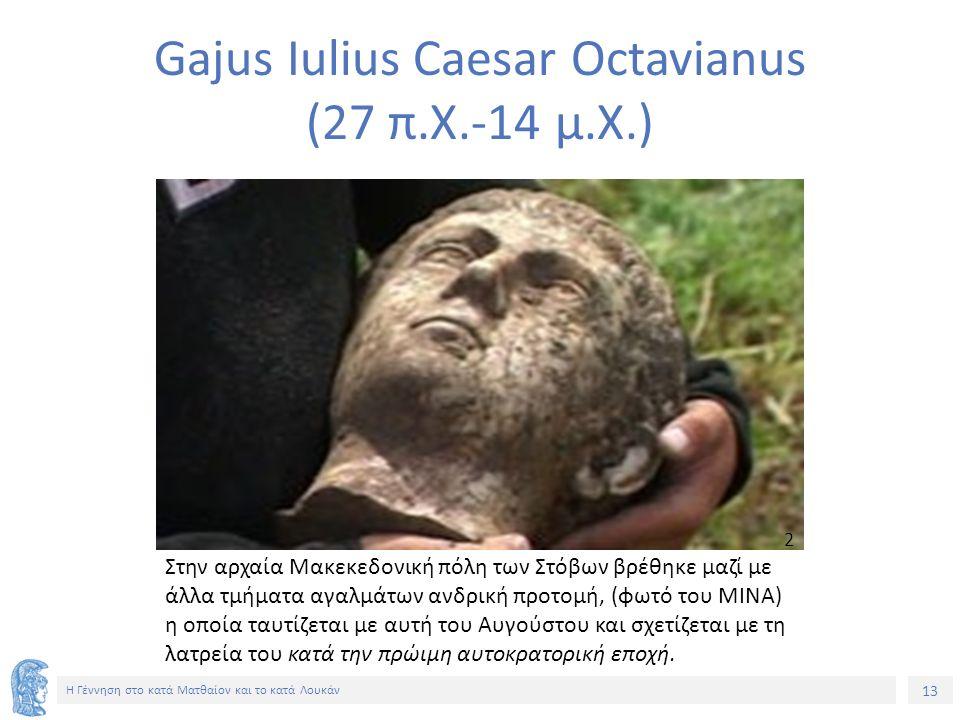13 Η Γέννηση στο κατά Ματθαίον και το κατά Λουκάν Gajus Ιulius Caesar Octavianus (27 π.Χ.-14 μ.Χ.) 2 Στην αρχαία Μακεκεδονική πόλη των Στόβων βρέθηκε μαζί με άλλα τμήματα αγαλμάτων ανδρική προτομή, (φωτό του MINA) η οποία ταυτίζεται με αυτή του Αυγούστου και σχετίζεται με τη λατρεία του κατά την πρώιμη αυτοκρατορική εποχή.
