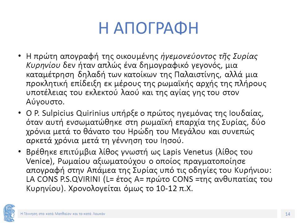 14 Η Γέννηση στο κατά Ματθαίον και το κατά Λουκάν Η ΑΠΟΓΡΑΦΗ Η πρώτη απογραφή της οικουμένης ἡγεμονεύοντος τῆς Συρίας Κυρηνίου δεν ήταν απλώς ένα δημογραφικό γεγονός, μια καταμέτρηση δηλαδή των κατοίκων της Παλαιστίνης, αλλά μια προκλητική επίδειξη εκ μέρους της ρωμαϊκής αρχής της πλήρους υποτέλειας του εκλεκτού λαού και της αγίας γης του στον Αύγουστο.