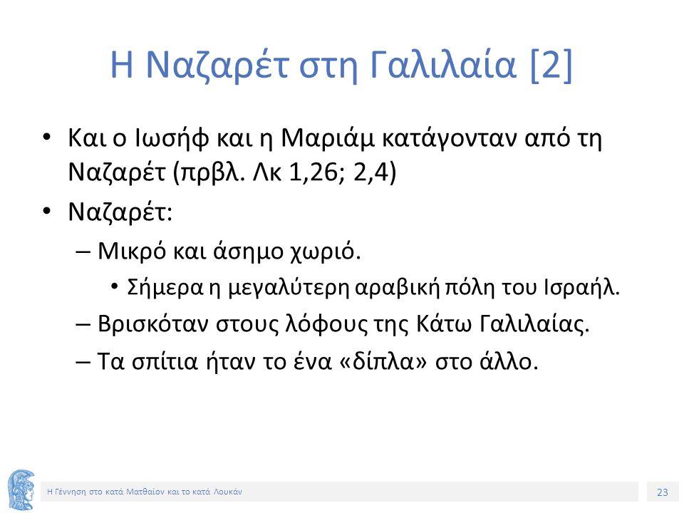 23 Η Γέννηση στο κατά Ματθαίον και το κατά Λουκάν Η Ναζαρέτ στη Γαλιλαία [2] Και ο Ιωσήφ και η Μαριάμ κατάγονταν από τη Ναζαρέτ (πρβλ. Λκ 1,26; 2,4) N